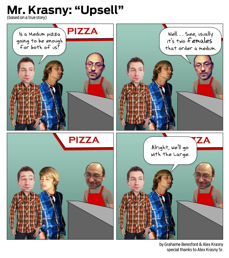 Comic strip set in a pizza place with Mr. Krasny at the counter. Two customers walk in and ask if a medium pizza is enough to feed them both. Mr. Krasny says 'See, usually it's two females that order a medium...' the two men look at one another and decide to order a large.